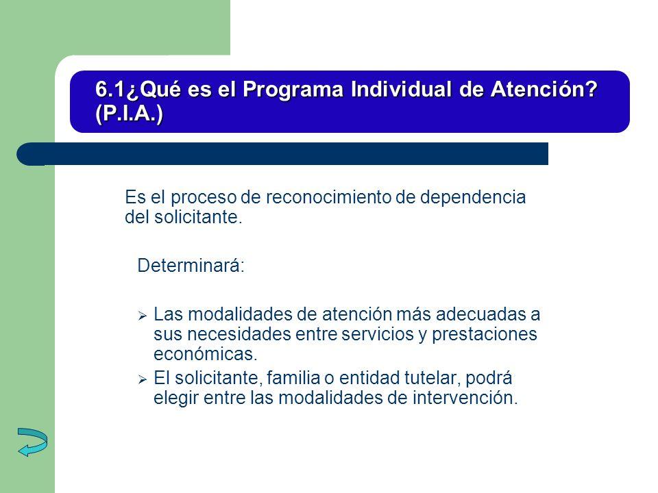 6.1¿Qué es el Programa Individual de Atención? (P.I.A.) Es el proceso de reconocimiento de dependencia del solicitante. Determinará: Las modalidades d