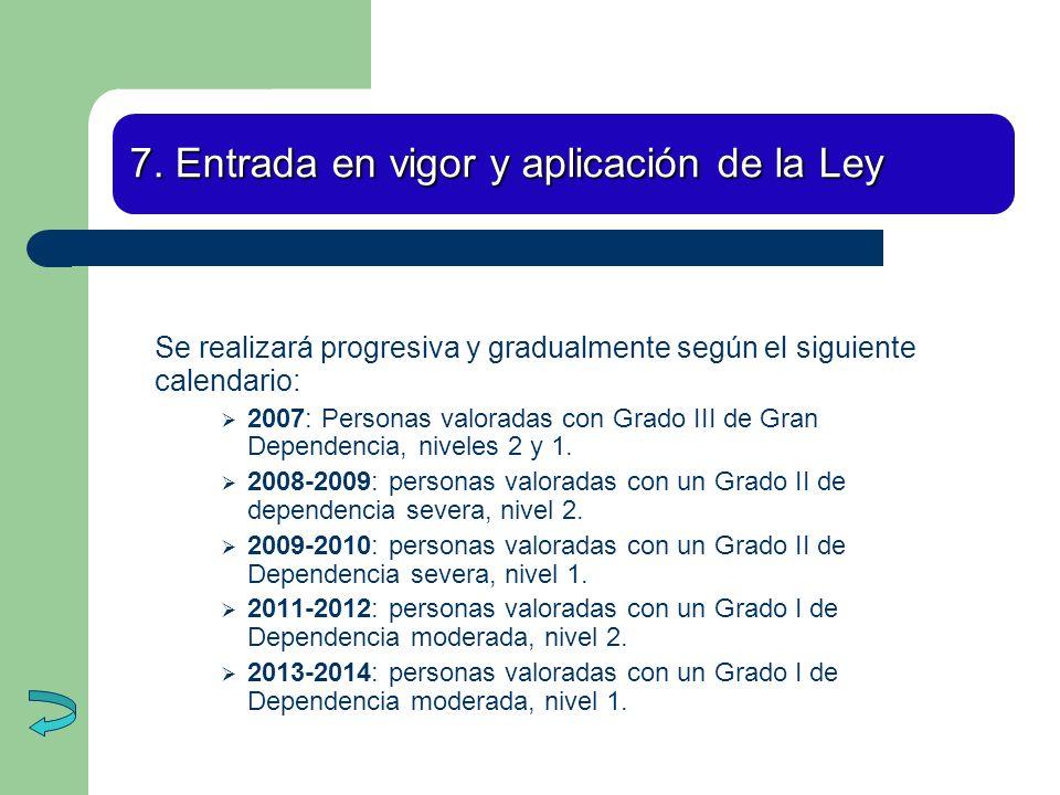 7. Entrada en vigor y aplicación de la Ley Se realizará progresiva y gradualmente según el siguiente calendario: 2007: Personas valoradas con Grado II