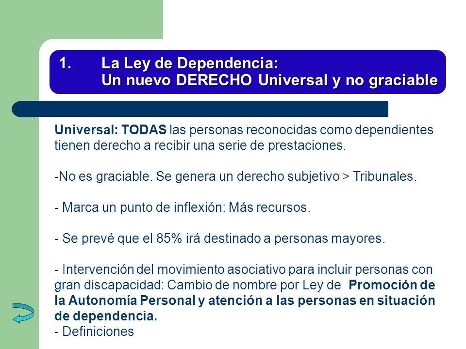 1.La Ley de Dependencia: Un nuevo DERECHO Universal y no graciable Universal: TODAS las personas reconocidas como dependientes tienen derecho a recibi
