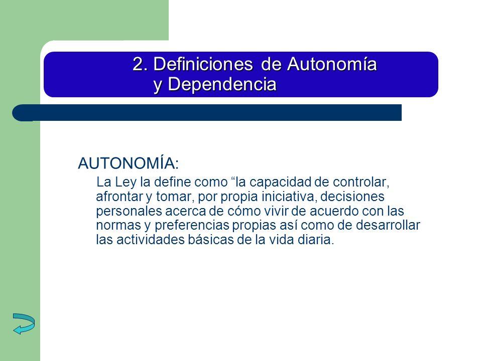 2. Definiciones de Autonomía y Dependencia AUTONOMÍA: La Ley la define como la capacidad de controlar, afrontar y tomar, por propia iniciativa, decisi
