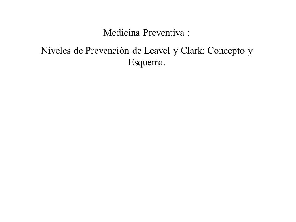 Medicina Preventiva : Niveles de Prevención de Leavel y Clark: Concepto y Esquema.