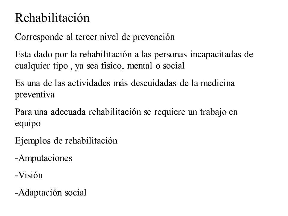 Rehabilitación Corresponde al tercer nivel de prevención Esta dado por la rehabilitación a las personas incapacitadas de cualquier tipo, ya sea físico