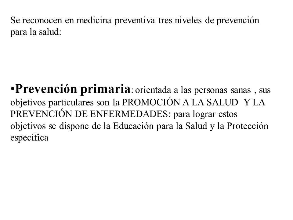 Se reconocen en medicina preventiva tres niveles de prevención para la salud: Prevención primaria : orientada a las personas sanas, sus objetivos part