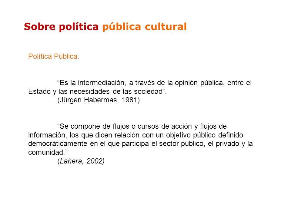 Sobre política pública cultural Política Pública: Es la intermediación, a través de la opinión pública, entre el Estado y las necesidades de las socie