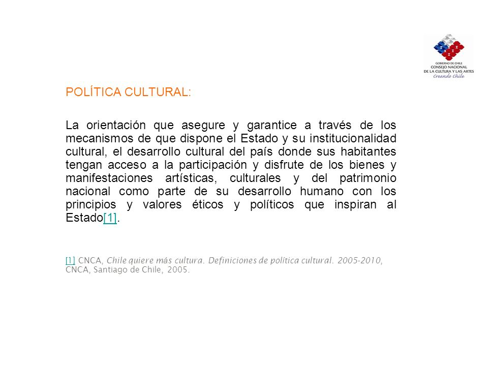 POLÍTICA CULTURAL: La orientación que asegure y garantice a través de los mecanismos de que dispone el Estado y su institucionalidad cultural, el desa