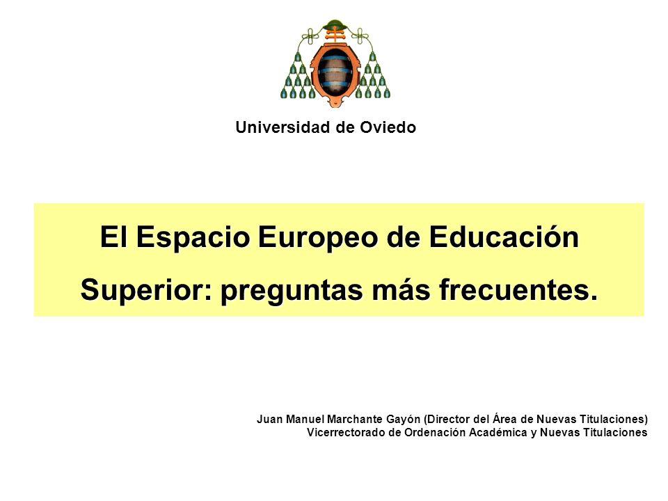 El Espacio Europeo de Educación Superior: preguntas más frecuentes. Universidad de Oviedo Juan Manuel Marchante Gayón (Director del Área de Nuevas Tit