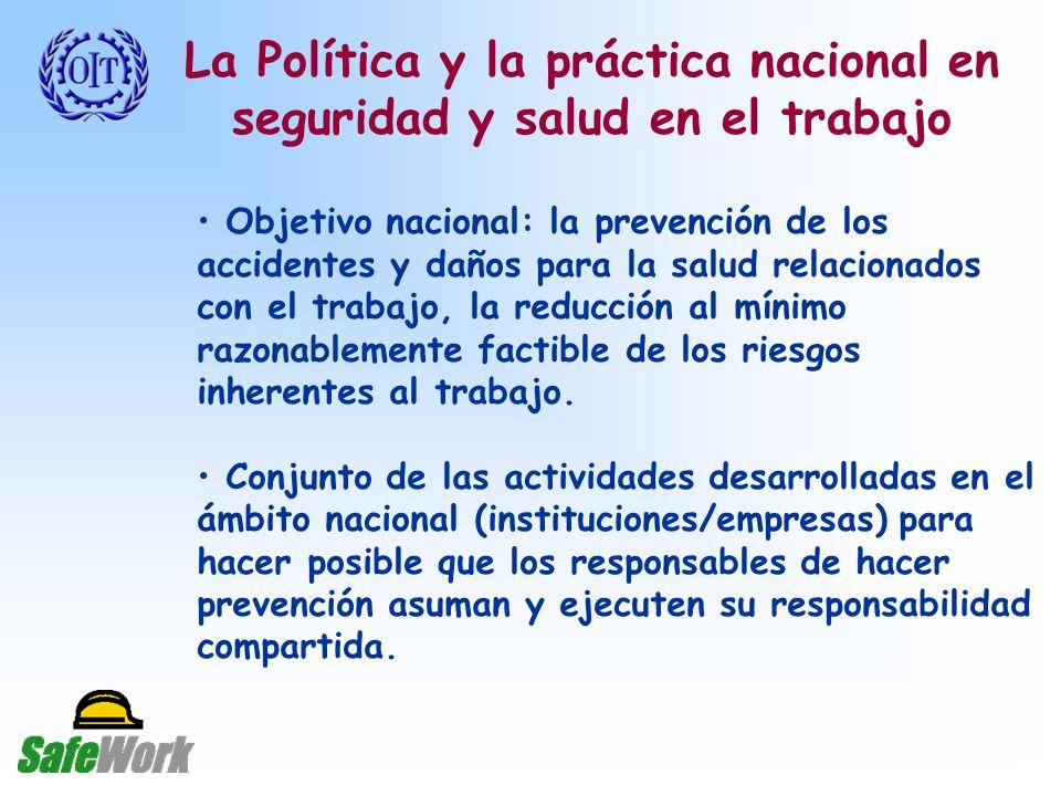 La Política y la práctica nacional en seguridad y salud en el trabajo Objetivo nacional: la prevención de los accidentes y daños para la salud relacionados con el trabajo, la reducción al mínimo razonablemente factible de los riesgos inherentes al trabajo.