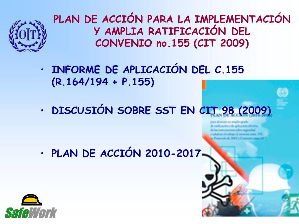 PLAN DE ACCIÓN PARA LA IMPLEMENTACIÓN Y AMPLIA RATIFICACIÓN DEL CONVENIO no.155 (CIT 2009) INFORME DE APLICACIÓN DEL C.155 (R.164/194 + P.155) DISCUSIÓN SOBRE SST EN CIT 98 (2009) PLAN DE ACCIÓN 2010-2017