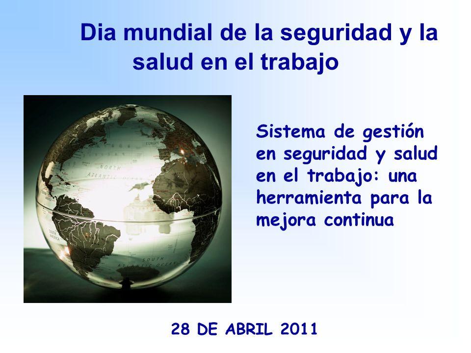 Dia mundial de la seguridad y la salud en el trabajo 28 DE ABRIL 2011 Sistema de gestión en seguridad y salud en el trabajo: una herramienta para la mejora continua