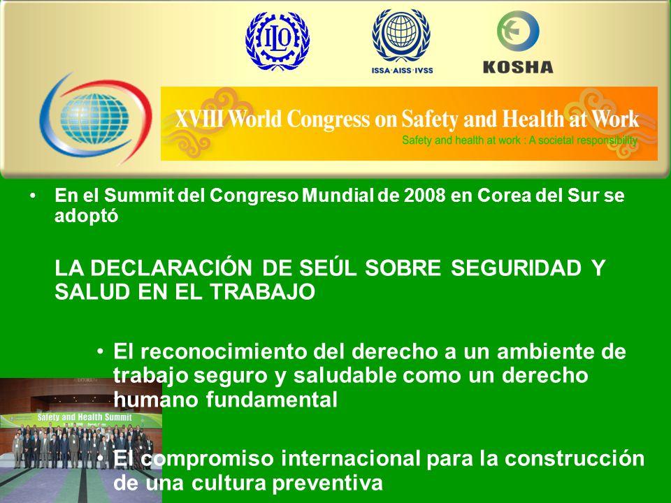 The XVIII World Congress on Safety and Health at Work En el Summit del Congreso Mundial de 2008 en Corea del Sur se adoptó LA DECLARACIÓN DE SEÚL SOBRE SEGURIDAD Y SALUD EN EL TRABAJO El reconocimiento del derecho a un ambiente de trabajo seguro y saludable como un derecho humano fundamental El compromiso internacional para la construcción de una cultura preventiva
