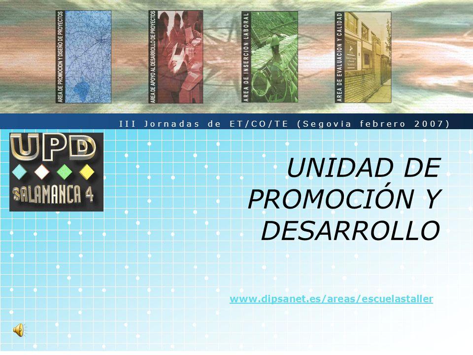 LOGO UNIDAD DE PROMOCIÓN Y DESARROLLO www.dipsanet.es/areas/escuelastaller III Jornadas de ET/CO/TE (Segovia febrero 2007)