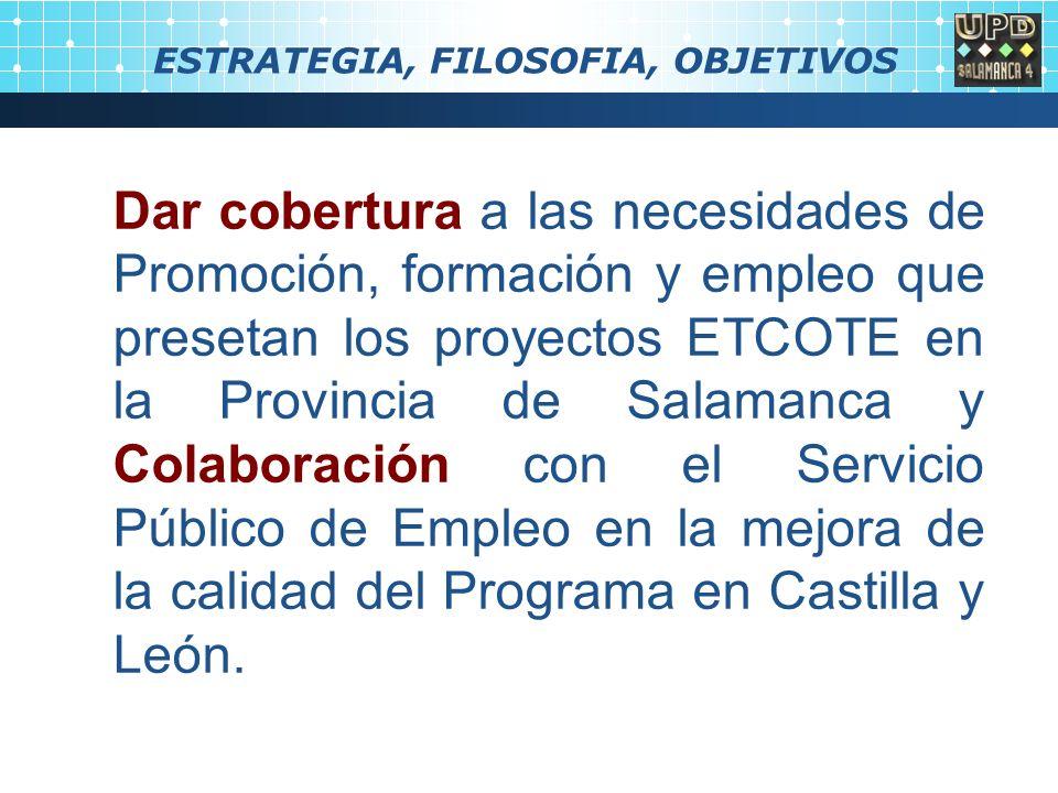 ESTRATEGIA, FILOSOFIA, OBJETIVOS Dar cobertura a las necesidades de Promoción, formación y empleo que presetan los proyectos ETCOTE en la Provincia de Salamanca y Colaboración con el Servicio Público de Empleo en la mejora de la calidad del Programa en Castilla y León.