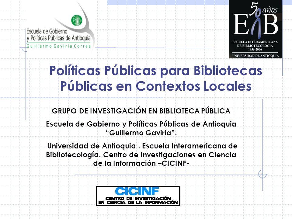 Políticas Públicas para Bibliotecas Públicas en Contextos Locales GRUPO DE INVESTIGACIÓN EN BIBLIOTECA PÚBLICA Escuela de Gobierno y Políticas Públicas de Antioquia Guillermo Gaviria.