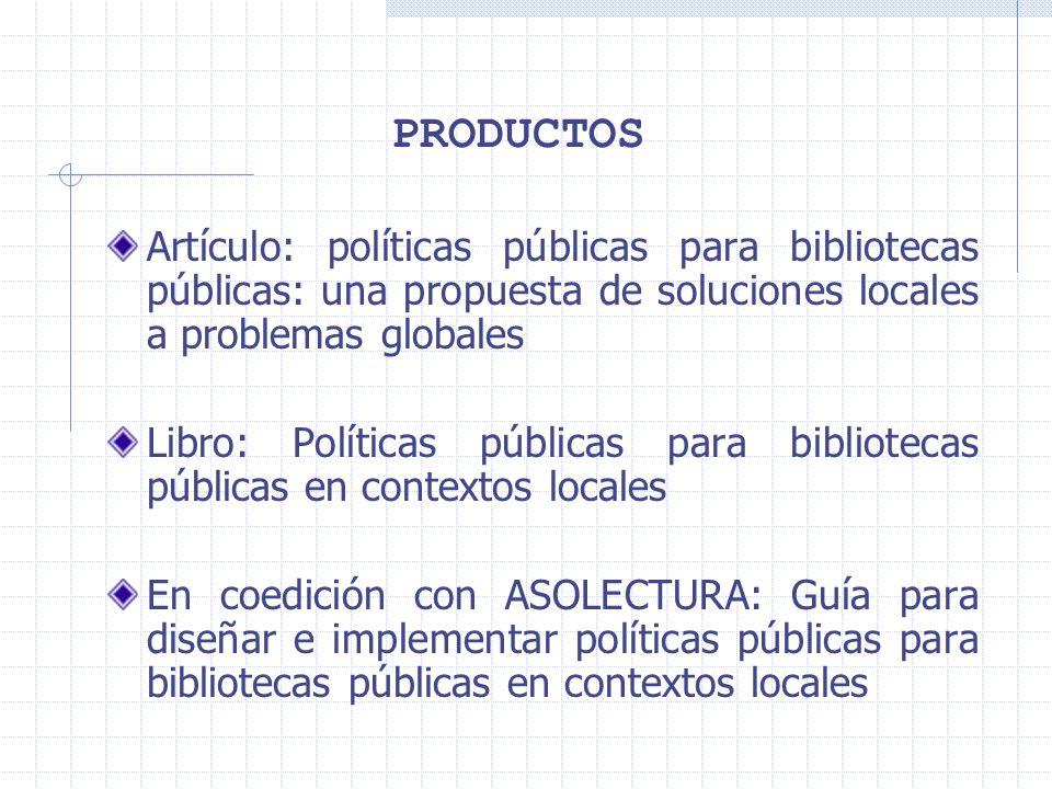 PRODUCTOS Artículo: políticas públicas para bibliotecas públicas: una propuesta de soluciones locales a problemas globales Libro: Políticas públicas para bibliotecas públicas en contextos locales En coedición con ASOLECTURA: Guía para diseñar e implementar políticas públicas para bibliotecas públicas en contextos locales