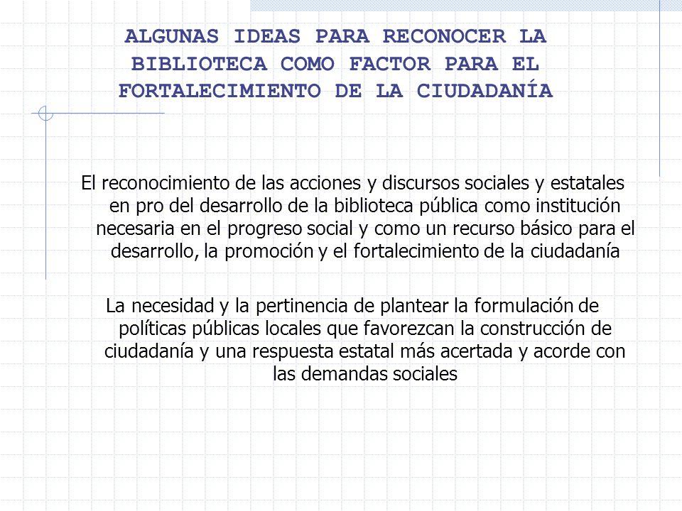 ALGUNAS IDEAS PARA RECONOCER LA BIBLIOTECA COMO FACTOR PARA EL FORTALECIMIENTO DE LA CIUDADANÍA El reconocimiento de las acciones y discursos sociales