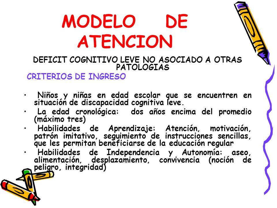 MODELO DE ATENCION DEFICIT COGNITIVO LEVE NO ASOCIADO A OTRAS PATOLOGIAS CRITERIOS DE INGRESO Niños y niñas en edad escolar que se encuentren en situación de discapacidad cognitiva leve.