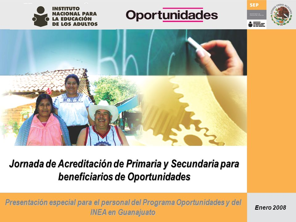 Propósito La jornada de acreditación tiene el propósito de que el Programa de Oportunidades y el INEA en Guanajuato, inviten y sensibilicen a las personas beneficiarias de Oportunidades sin educación básica (alfabetización, primaria y secundaria) del Programa Oportunidades para que acudan a presentar un examen diagnóstico con doble finalidad: 1) Acreditar la educación primaria y/o secundaria (según sea el caso), y 2) De no acreditar el nivel académico, promover la incorporación a los servicios educativos del INEA para terminar la primaria y/o secundaria (según sea el caso).