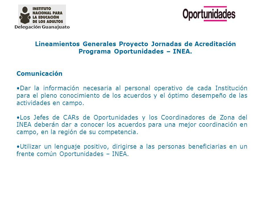 Delegación Guanajuato Lineamientos Generales Proyecto Jornadas de Acreditación Programa Oportunidades – INEA. Comunicación Dar la información necesari