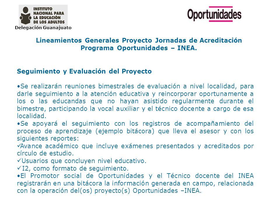 Delegación Guanajuato Lineamientos Generales Proyecto Jornadas de Acreditación Programa Oportunidades – INEA. Seguimiento y Evaluación del Proyecto Se