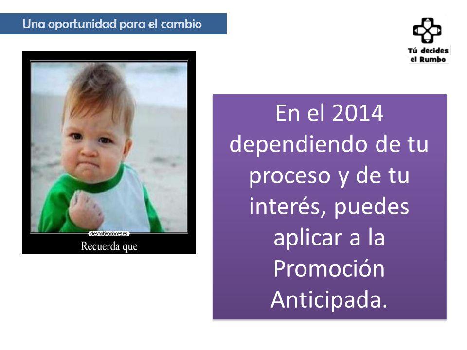 Una oportunidad para el cambio En el 2014 dependiendo de tu proceso y de tu interés, puedes aplicar a la Promoción Anticipada.