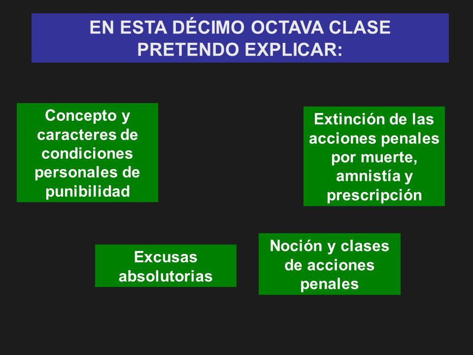 EN ESTA DÉCIMO OCTAVA CLASE PRETENDO EXPLICAR: Concepto y caracteres de condiciones personales de punibilidad Excusas absolutorias Noción y clases de