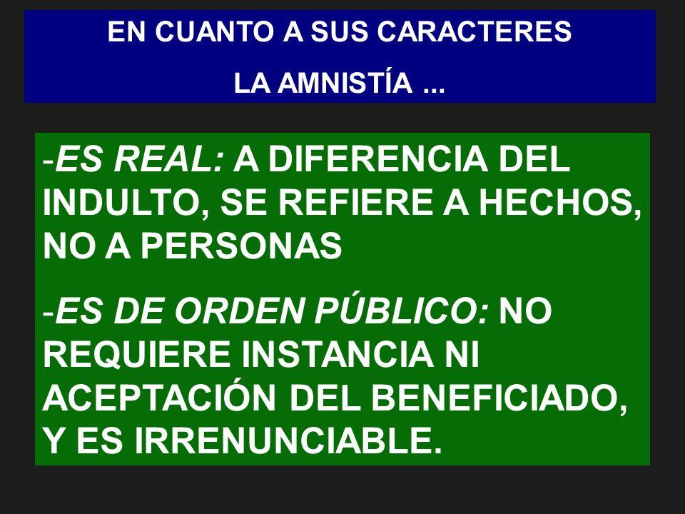 EN CUANTO A SUS CARACTERES LA AMNISTÍA... -ES REAL: A DIFERENCIA DEL INDULTO, SE REFIERE A HECHOS, NO A PERSONAS -ES DE ORDEN PÚBLICO: NO REQUIERE INS