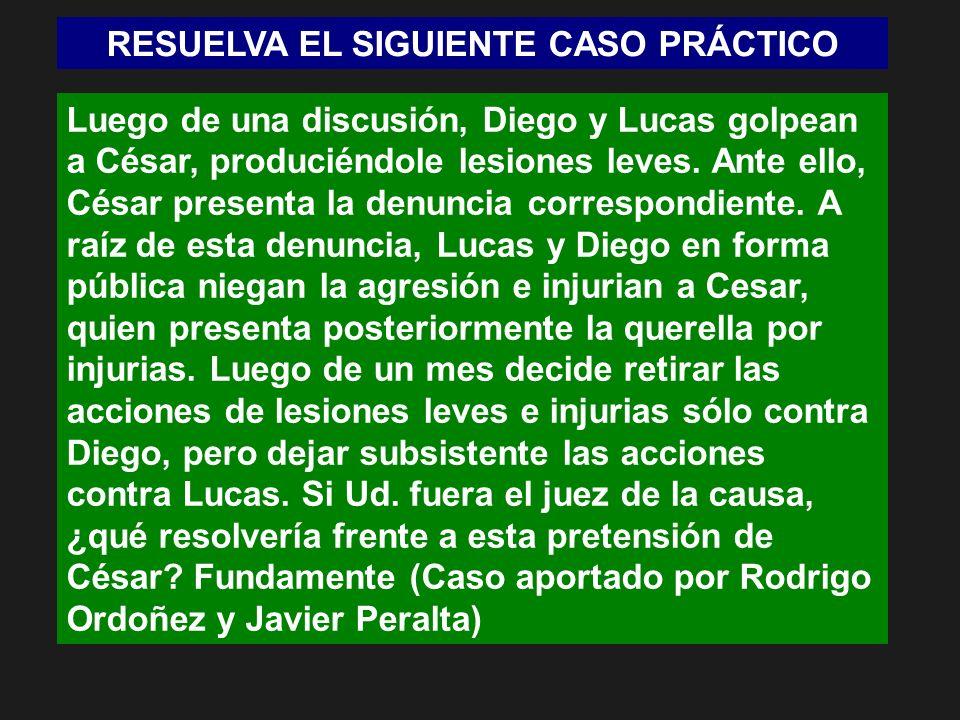 RESUELVA EL SIGUIENTE CASO PRÁCTICO Luego de una discusión, Diego y Lucas golpean a César, produciéndole lesiones leves. Ante ello, César presenta la