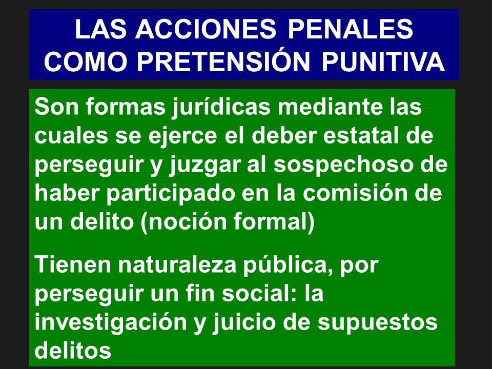 LAS ACCIONES PENALES COMO PRETENSIÓN PUNITIVA Son formas jurídicas mediante las cuales se ejerce el deber estatal de perseguir y juzgar al sospechoso