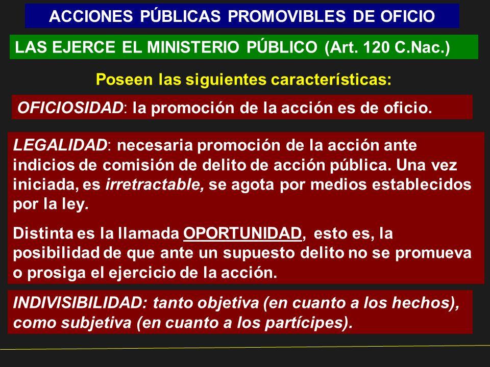 ACCIONES PÚBLICAS PROMOVIBLES DE OFICIO LAS EJERCE EL MINISTERIO PÚBLICO (Art. 120 C.Nac.) Poseen las siguientes características: OFICIOSIDAD: la prom