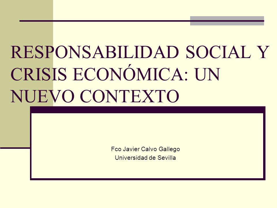 RESPONSABILIDAD SOCIAL Y CRISIS ECONÓMICA: UN NUEVO CONTEXTO Fco Javier Calvo Gallego Universidad de Sevilla