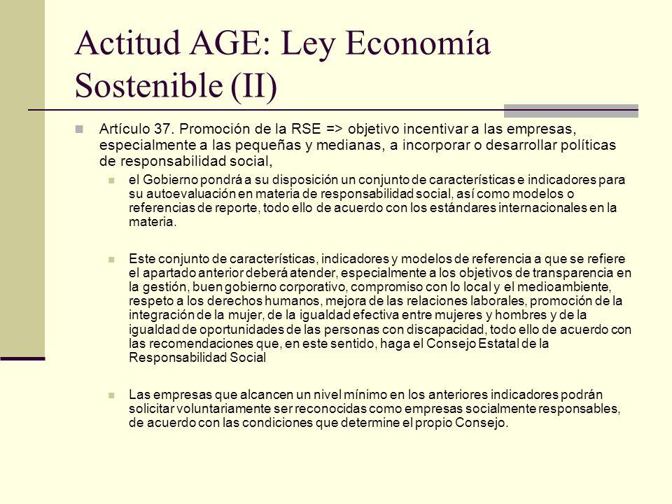 Actitud AGE: Ley Economía Sostenible (II) Artículo 37. Promoción de la RSE => objetivo incentivar a las empresas, especialmente a las pequeñas y media
