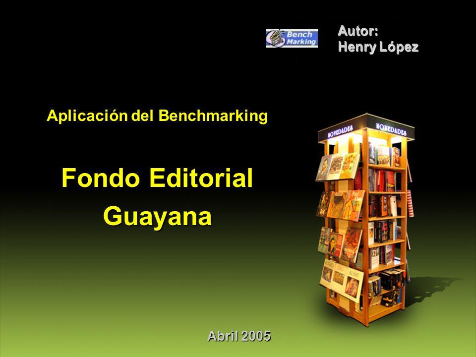 Abril 2005 Autor: Henry López Aplicación del Benchmarking Fondo Editorial Guayana