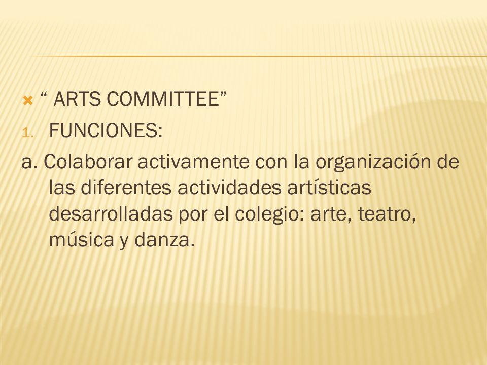 ARTS COMMITTEE 1. FUNCIONES: a. Colaborar activamente con la organización de las diferentes actividades artísticas desarrolladas por el colegio: arte,