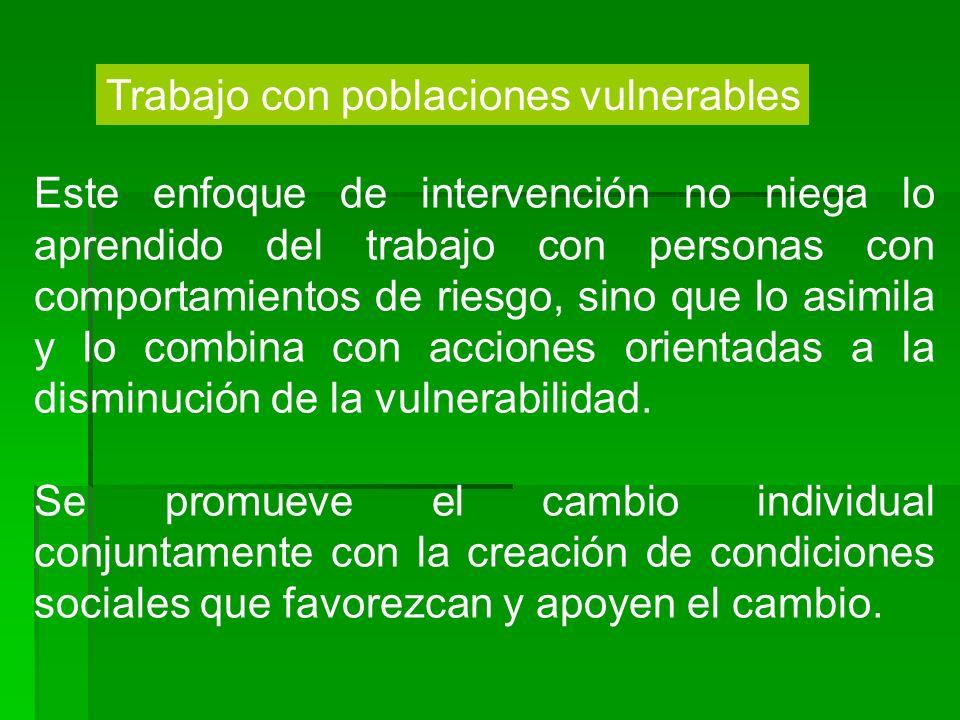 Trabajo con poblaciones vulnerables Este enfoque de intervención no niega lo aprendido del trabajo con personas con comportamientos de riesgo, sino qu
