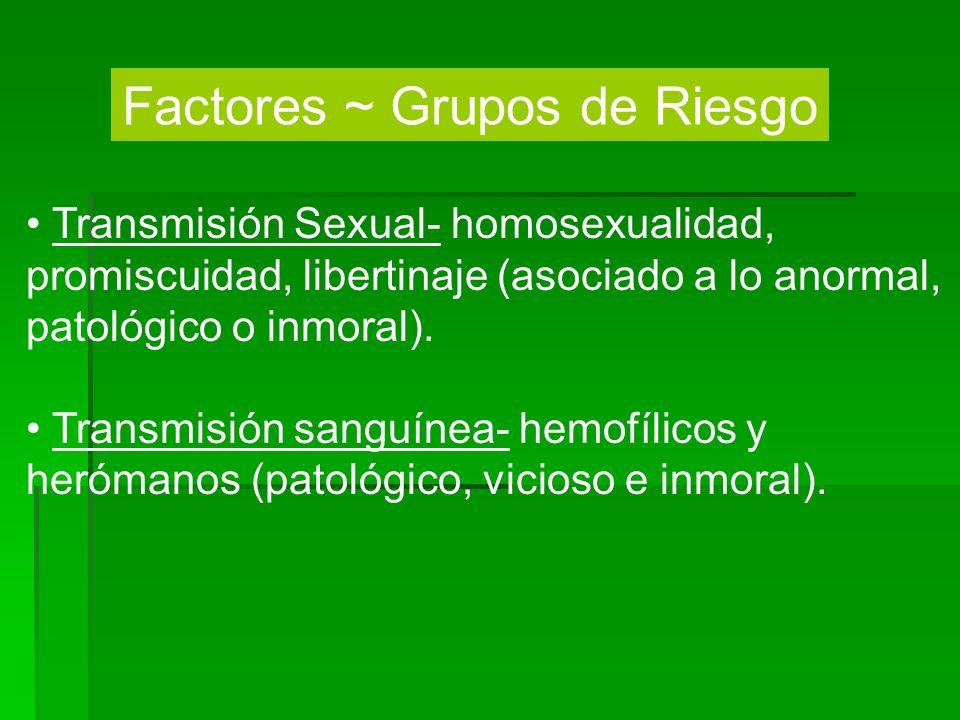 Factores ~ Grupos de Riesgo Transmisión Sexual- homosexualidad, promiscuidad, libertinaje (asociado a lo anormal, patológico o inmoral). Transmisión s