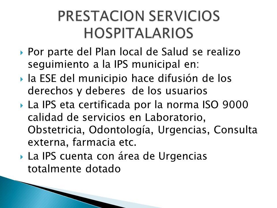 Por parte del Plan local de Salud se realizo seguimiento a la IPS municipal en: la ESE del municipio hace difusión de los derechos y deberes de los usuarios La IPS eta certificada por la norma ISO 9000 calidad de servicios en Laboratorio, Obstetricia, Odontología, Urgencias, Consulta externa, farmacia etc.