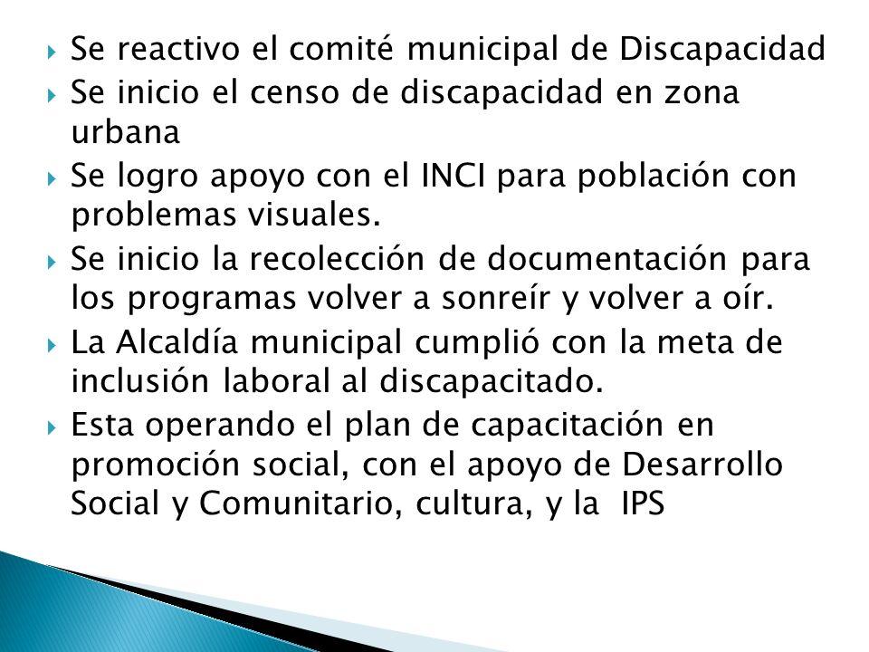 Se reactivo el comité municipal de Discapacidad Se inicio el censo de discapacidad en zona urbana Se logro apoyo con el INCI para población con problemas visuales.