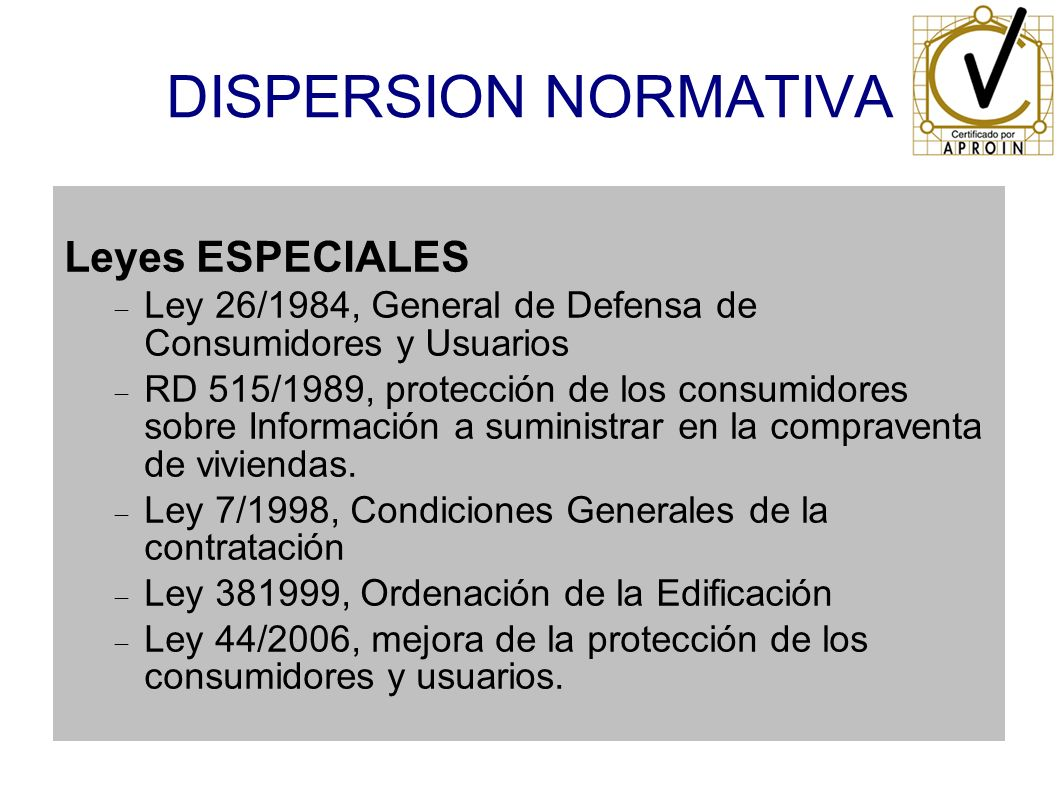 DISPERSION NORMATIVA Leyes ESPECIALES Ley 26/1984, General de Defensa de Consumidores y Usuarios RD 515/1989, protección de los consumidores sobre Inf