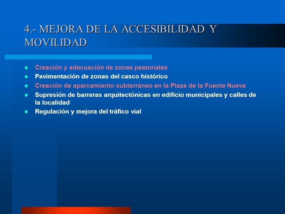 4.- MEJORA DE LA ACCESIBILIDAD Y MOVILIDAD Creación y adecuación de zonas peatonales Pavimentación de zonas del casco histórico Creación de aparcamien