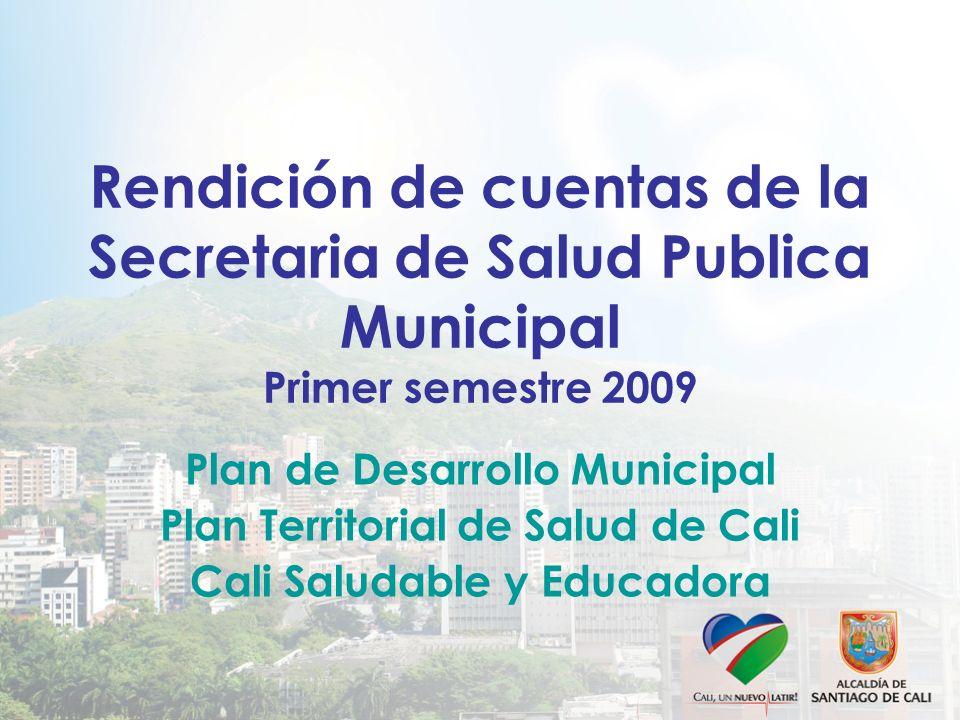 Rendición de cuentas de la Secretaria de Salud Publica Municipal Primer semestre 2009 Plan de Desarrollo Municipal Plan Territorial de Salud de Cali Cali Saludable y Educadora