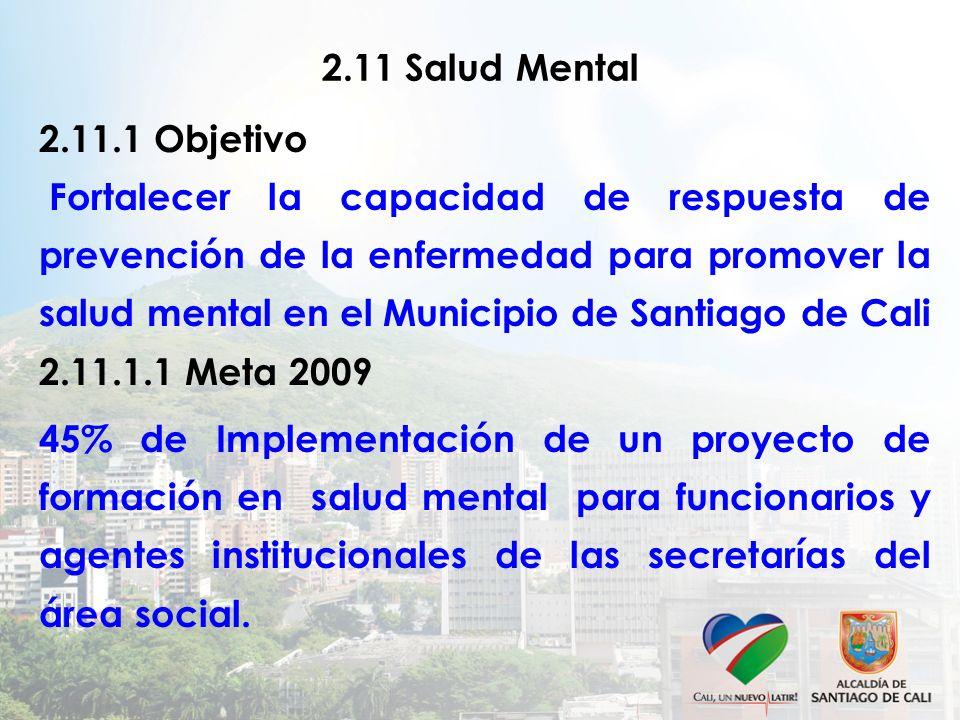 2.11 Salud Mental 2.11.1 Objetivo Fortalecer la capacidad de respuesta de prevención de la enfermedad para promover la salud mental en el Municipio de