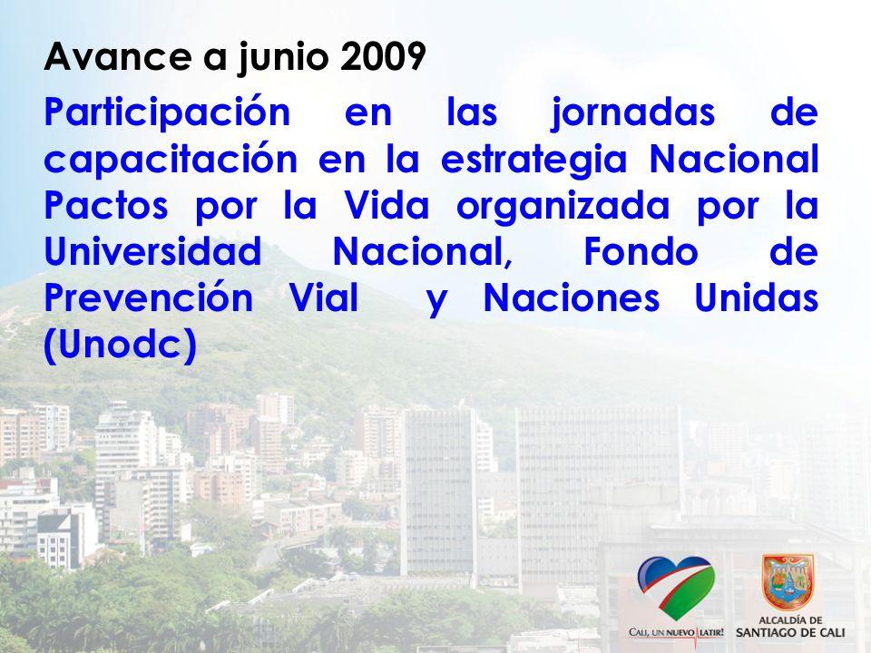Avance a junio 2009 Participación en las jornadas de capacitación en la estrategia Nacional Pactos por la Vida organizada por la Universidad Nacional, Fondo de Prevención Vial y Naciones Unidas (Unodc)