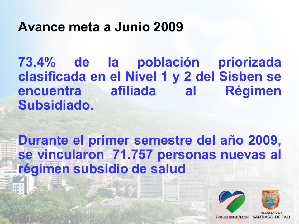 Avance meta a Junio 2009 73.4% de la población priorizada clasificada en el Nivel 1 y 2 del Sisben se encuentra afiliada al Régimen Subsidiado. Durant