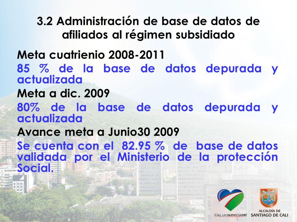 3.2 Administración de base de datos de afiliados al régimen subsidiado Meta cuatrienio 2008-2011 85 % de la base de datos depurada y actualizada Meta