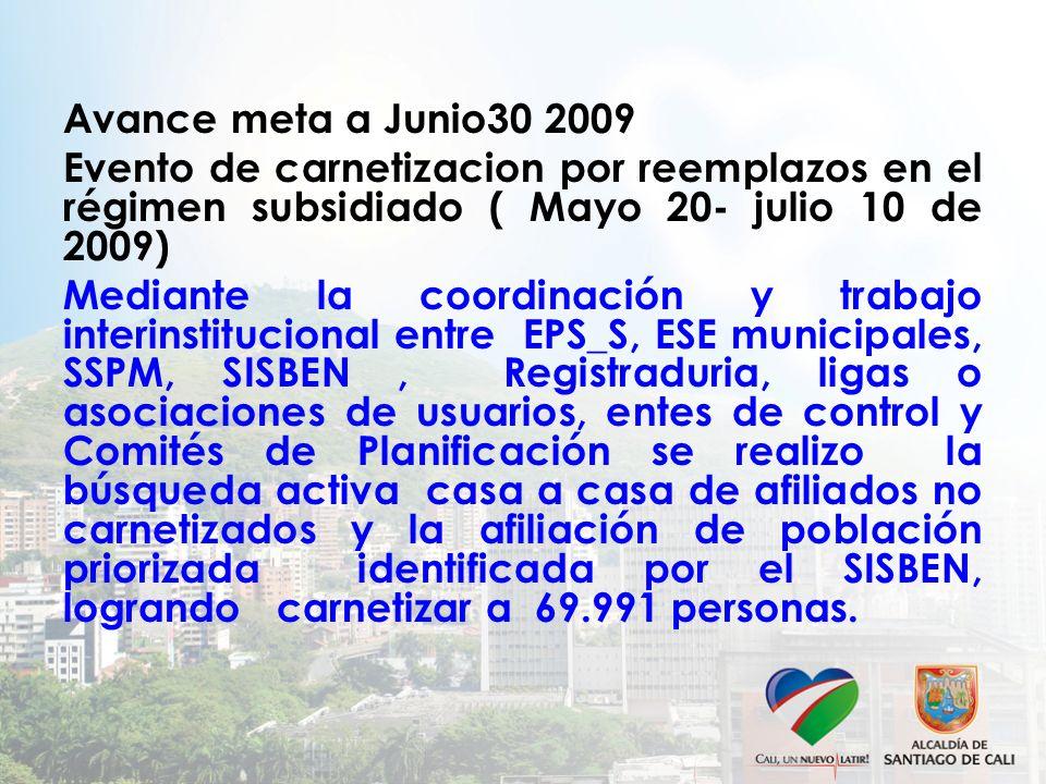 Avance meta a Junio30 2009 Evento de carnetizacion por reemplazos en el régimen subsidiado ( Mayo 20- julio 10 de 2009) Mediante la coordinación y tra