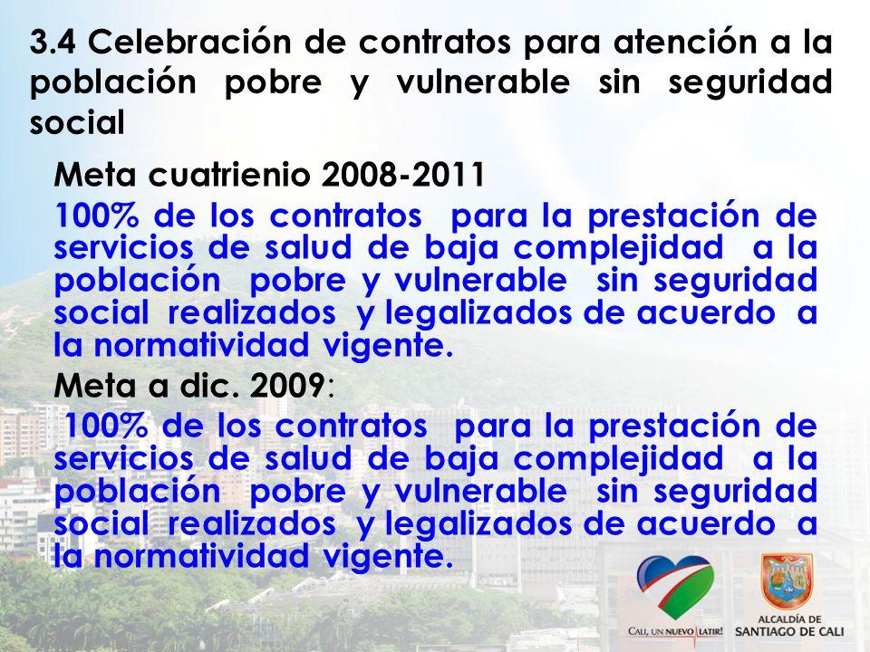 3.4 Celebración de contratos para atención a la población pobre y vulnerable sin seguridad social Meta cuatrienio 2008-2011 100% de los contratos para