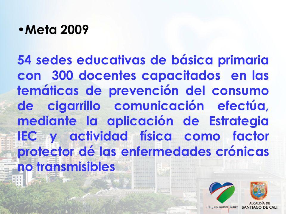 Meta 2009 54 sedes educativas de básica primaria con 300 docentes capacitados en las temáticas de prevención del consumo de cigarrillo comunicación efectúa, mediante la aplicación de Estrategia IEC y actividad física como factor protector dé las enfermedades crónicas no transmisibles
