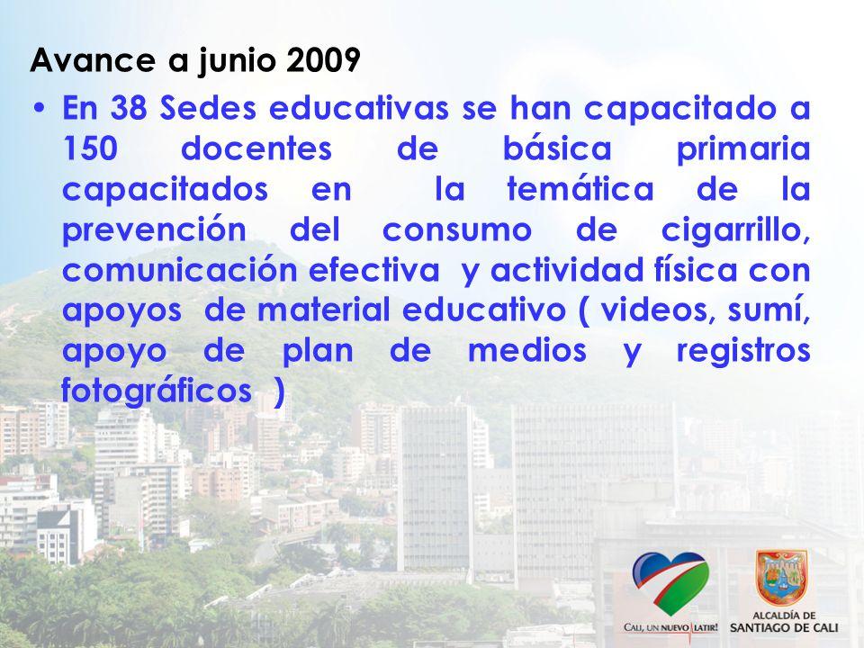Avance a junio 2009 En 38 Sedes educativas se han capacitado a 150 docentes de básica primaria capacitados en la temática de la prevención del consumo
