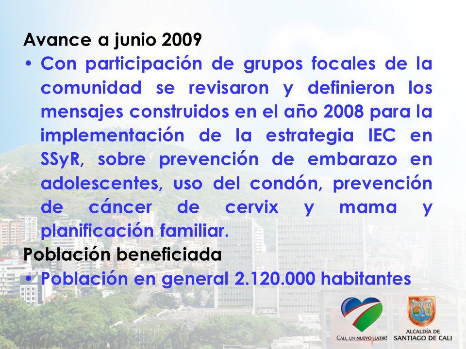 Avance a junio 2009 Con participación de grupos focales de la comunidad se revisaron y definieron los mensajes construidos en el año 2008 para la implementación de la estrategia IEC en SSyR, sobre prevención de embarazo en adolescentes, uso del condón, prevención de cáncer de cervix y mama y planificación familiar.