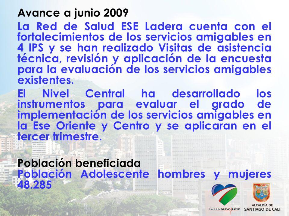 Avance a junio 2009 La Red de Salud ESE Ladera cuenta con el fortalecimientos de los servicios amigables en 4 IPS y se han realizado Visitas de asistencia técnica, revisión y aplicación de la encuesta para la evaluación de los servicios amigables existentes.